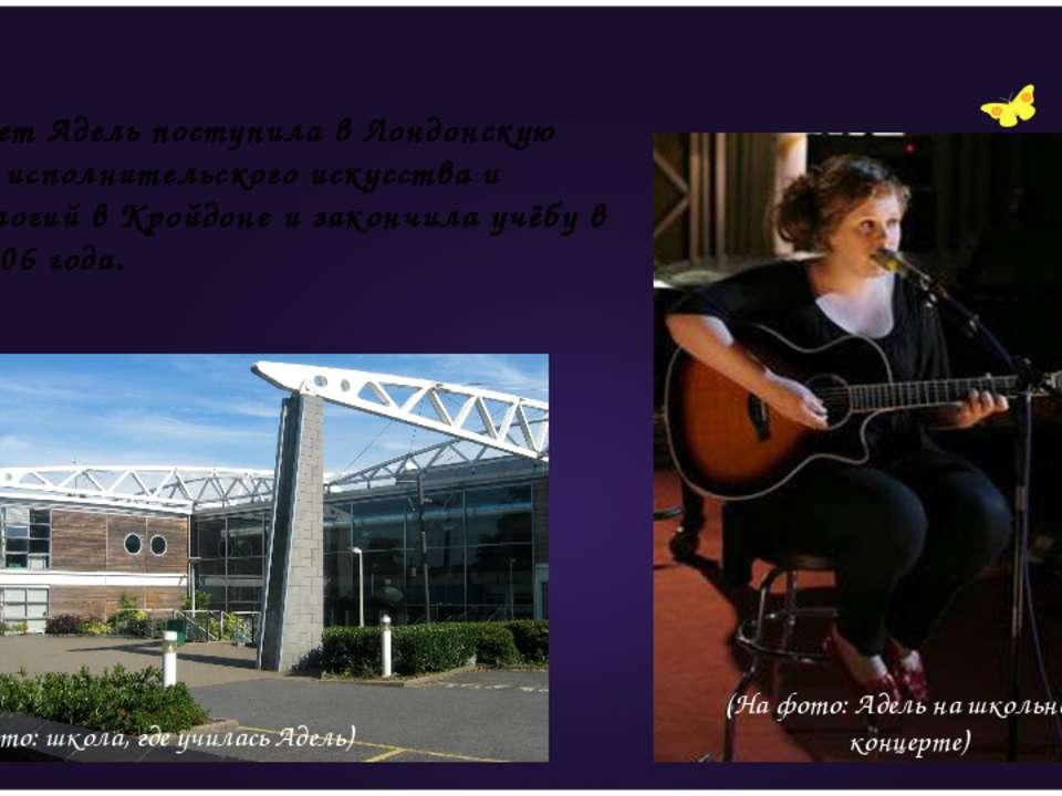 В 14 лет Адель поступила в Лондонскую школу исполнительского искусства и техн...