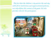 The fact that the children's city mirrors the real city, with all its institu...