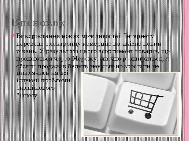 Висновок Використання нових можливостей Інтернету переведе електронну комерці...