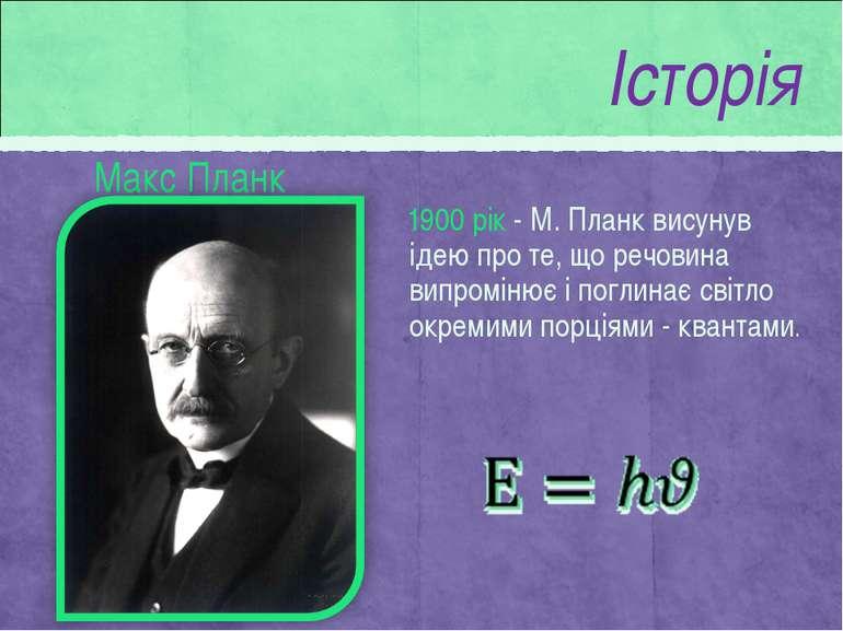 Макс Планк 1900 рік - М. Планк висунув ідею про те, що речовина випромінює і ...