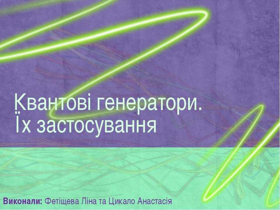 Виконали: Фетіщева Ліна та Цикало Анастасія Квантові генератори. Їх застосування