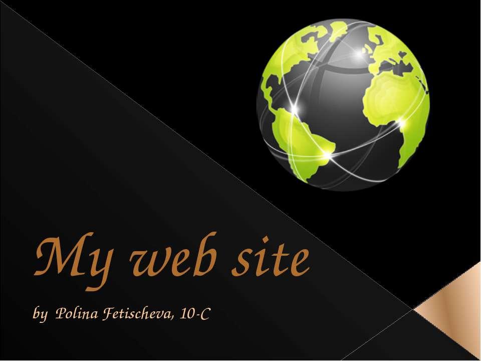 My web site by Polina Fetischeva, 10-C