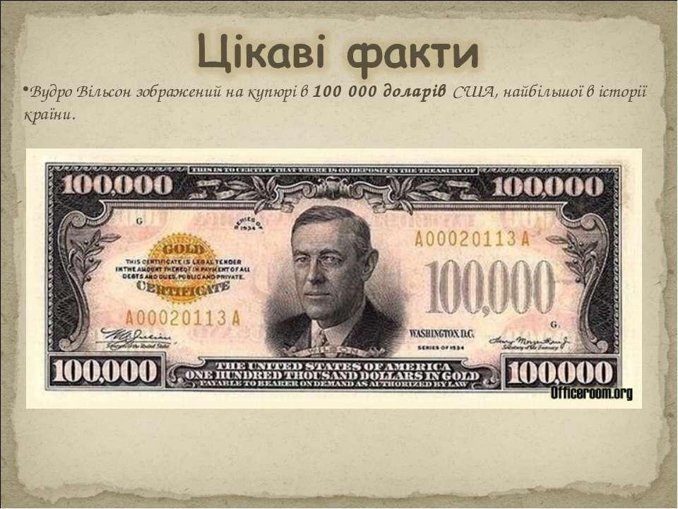 Вудро Вільсон зображений на купюрі в 100 000 доларів США, найбільшої в історі...