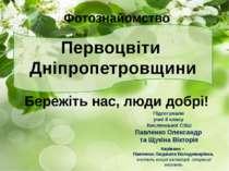 Бережіть нас, люди добрі! Фотознайомство Первоцвіти Дніпропетровщини Керівник...