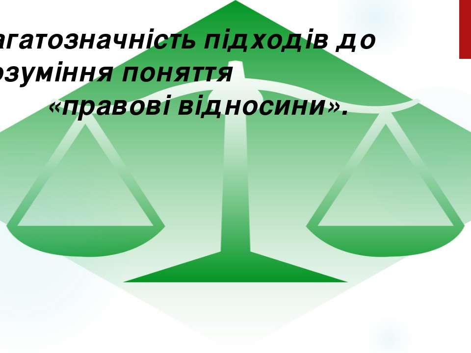 Багатозначність підходів до розуміння поняття «правові відносини».