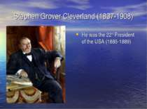 Stephen Grover Cleverland (1837-1908) He was the 22nd President of the USA (1...
