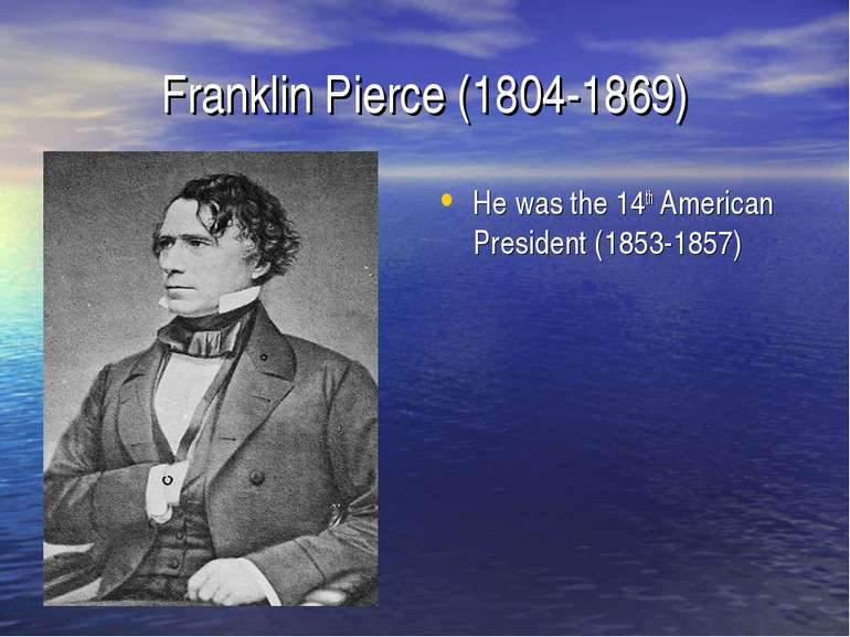Franklin Pierce (1804-1869) He was the 14th American President (1853-1857)