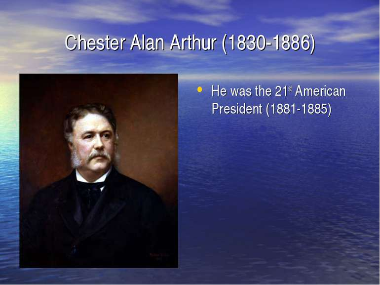 Chester Alan Arthur (1830-1886) He was the 21st American President (1881-1885)