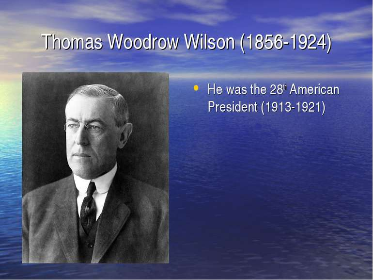 Thomas Woodrow Wilson (1856-1924) He was the 28th American President (1913-1921)
