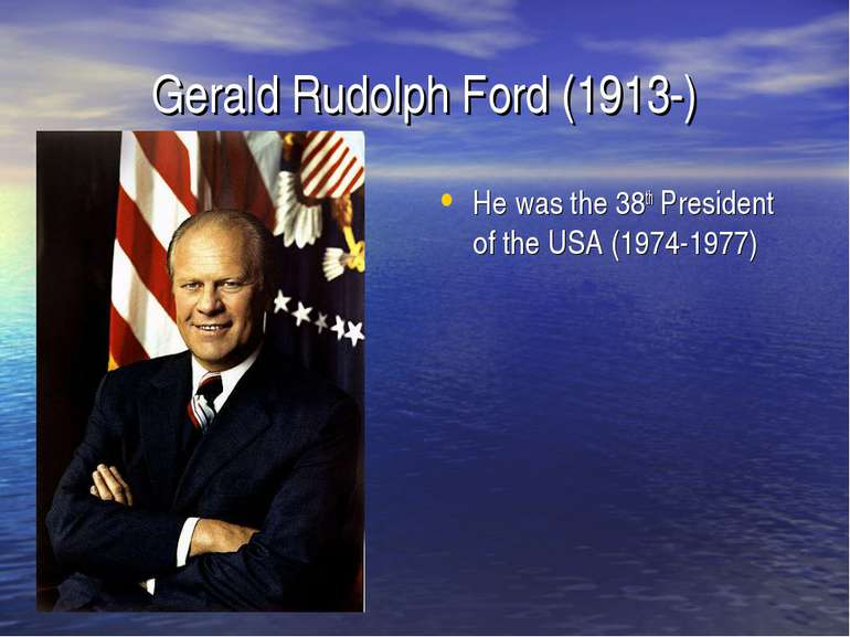 Gerald Rudolph Ford (1913-) He was the 38th President of the USA (1974-1977)
