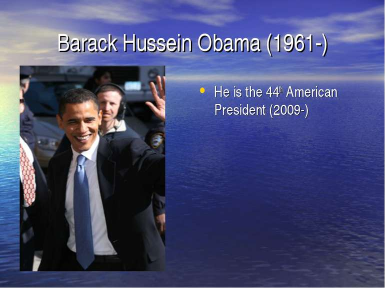 Barack Hussein Obama (1961-) He is the 44th American President (2009-)