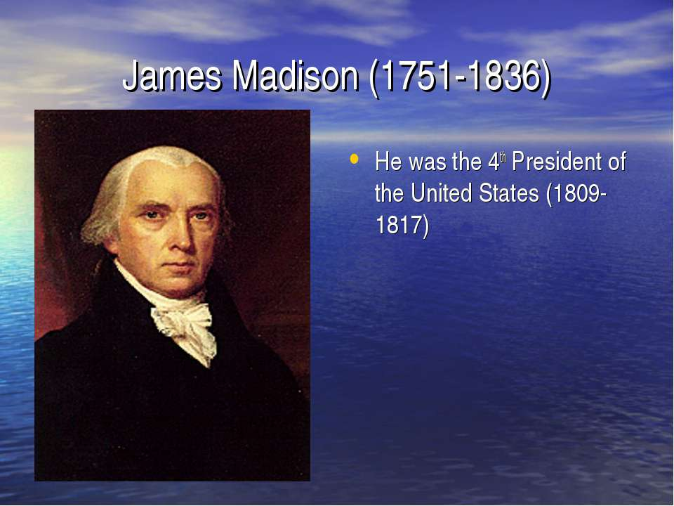 James Madison (1751-1836) He was the 4th President of the United States (1809...