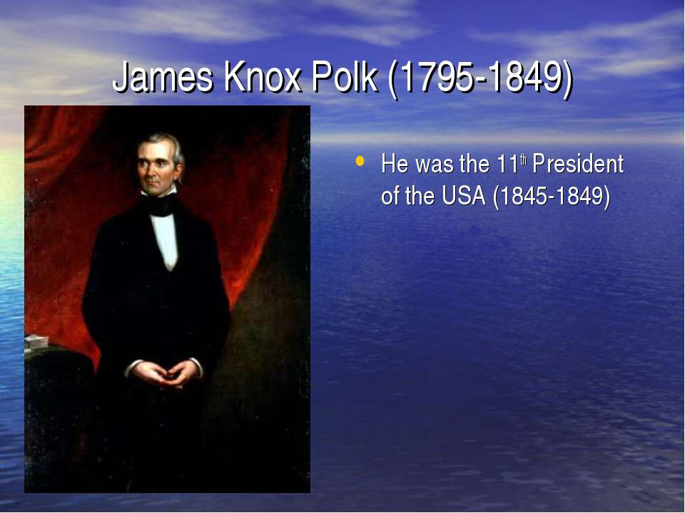 James Knox Polk (1795-1849) He was the 11th President of the USA (1845-1849)