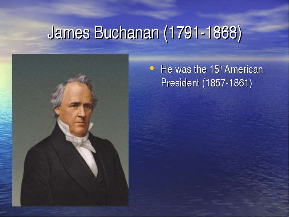 James Buchanan (1791-1868) He was the 15th American President (1857-1861)