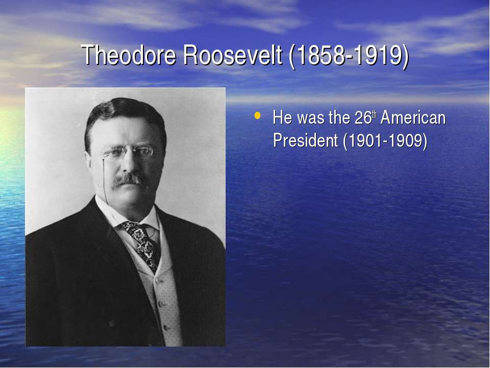 Theodore Roosevelt (1858-1919) He was the 26th American President (1901-1909)