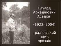 Едуард Аркадійович Асадов (1923- 2004) - радянський поет, прозаїк