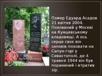 Помер Едуард Асадов 21 квітня 2004. Похований у Москві на Кунцевському кладов...