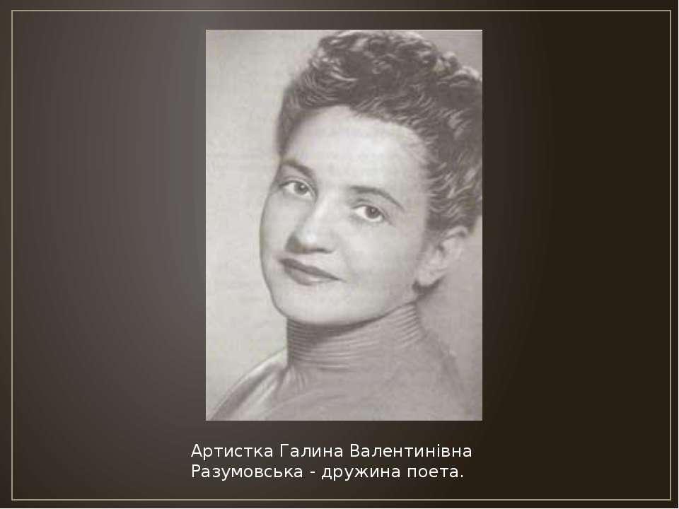 Артистка Галина Валентинівна Разумовська - дружина поета.