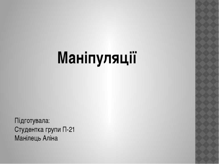 Маніпуляції Підготувала: Студентка групи П-21 Манілець Аліна