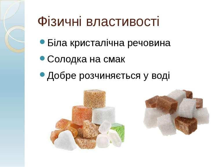 Фізичні властивості Біла кристалічна речовина Солодка на смак Добре розчиняєт...