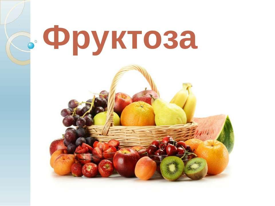 . Фруктоза