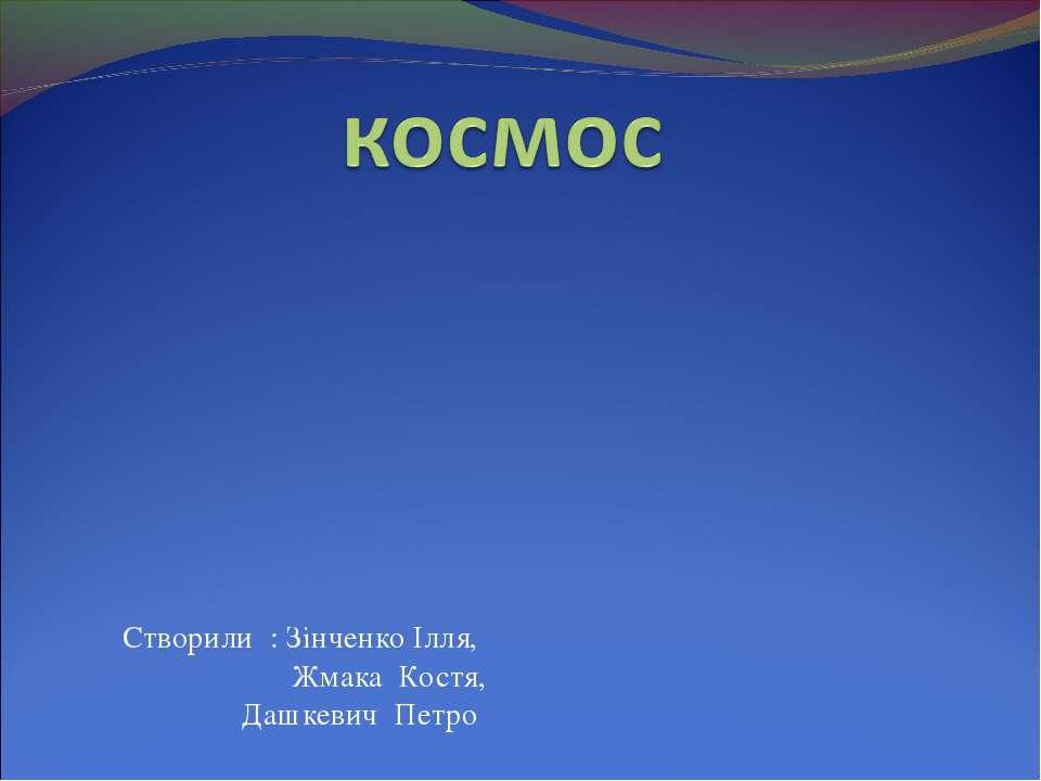 Створили : Зінченко Ілля, Жмака Костя, Дашкевич Петро