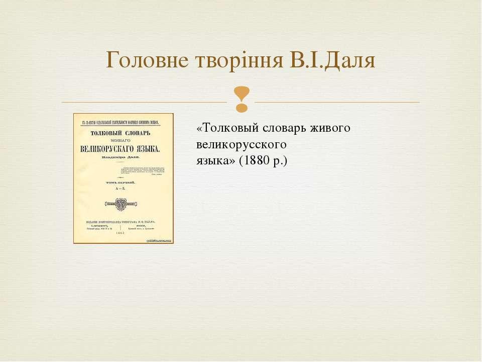 Головне творіння В.І.Даля «Толковый словарь живого великорусского языка» (188...