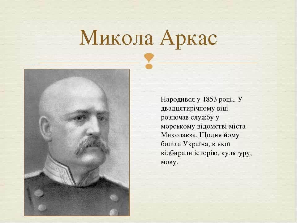 Микола Аркас Народився у 1853 році,. У двадцятирічному віці розпочав службу у...