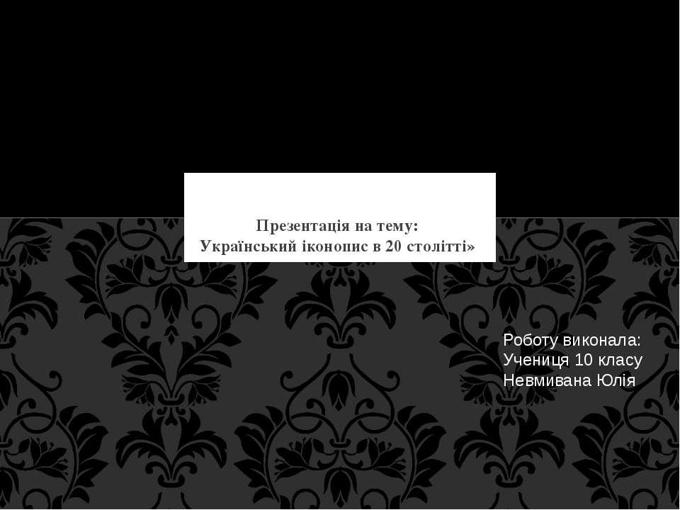 Презентація на тему: Український іконопис в 20 столітті» Роботу виконала: Уче...