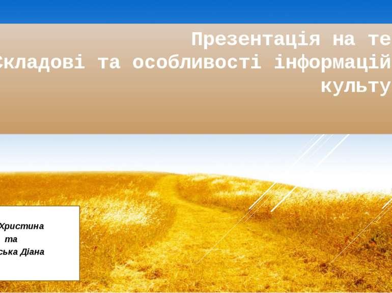 Презентація на тему: «Складові та особливості інформаційної культури» Виконал...