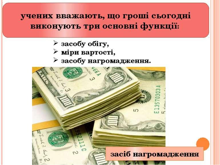 учених вважають, що гроші сьогодні виконують три основні функції: засобу обі...