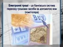 Електронні гроші – це банківська система переказу грошових засобів за допомог...