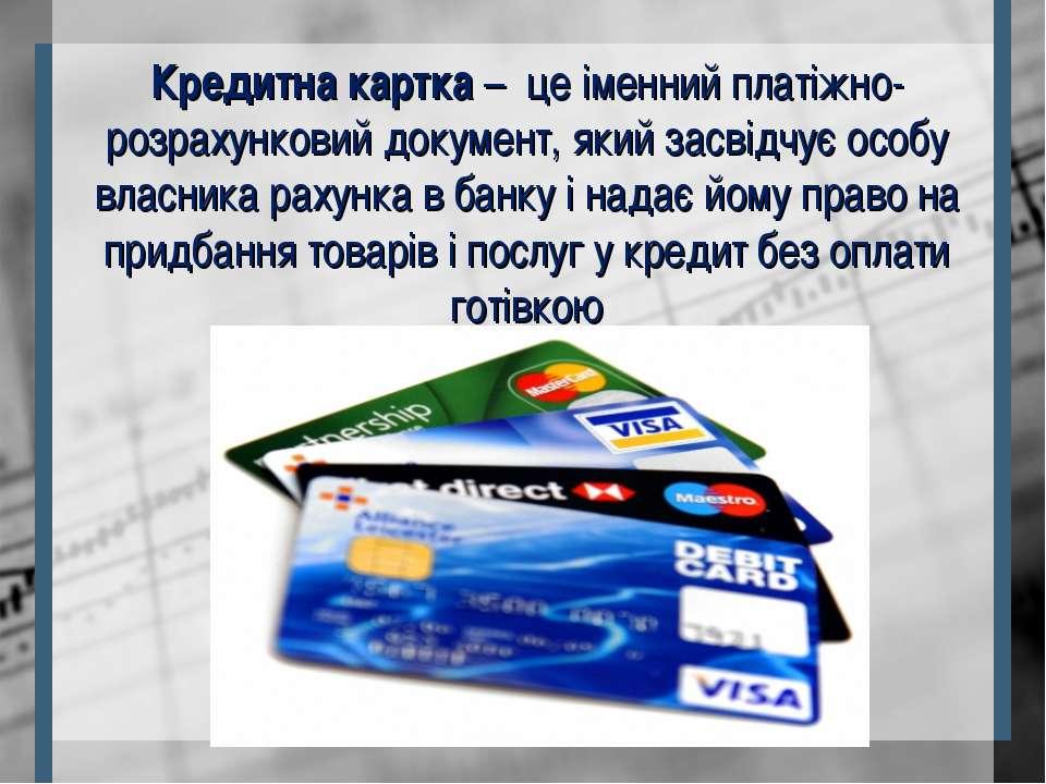 Кредитна картка – це іменний платіжно-розрахунковий документ, який засвідчує ...