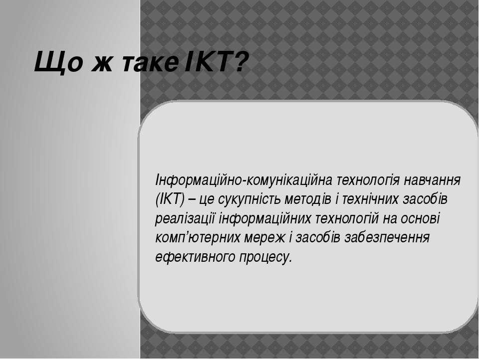 Що ж таке ІКТ? Інформаційно-комунікаційна технологія навчання (ІКТ) – це суку...