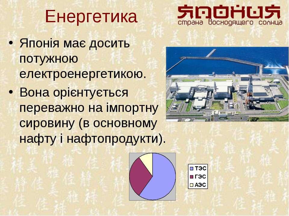 Енергетика Японія має досить потужною електроенергетикою. Вона орієнтується п...