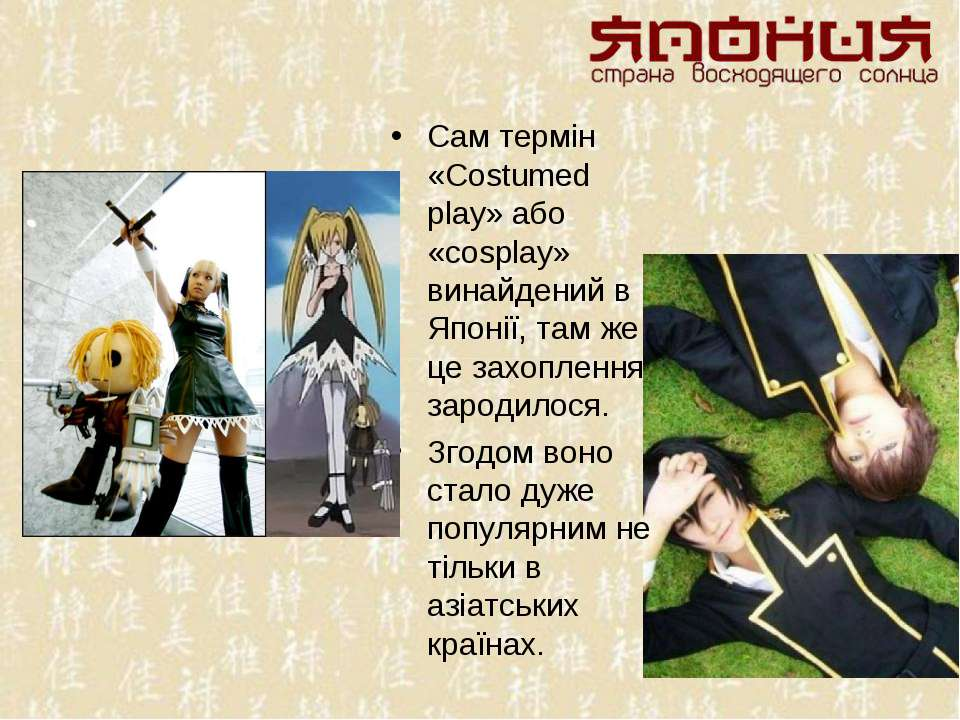 Сам термін «Costumed play» або «cosplay» винайдений в Японії, там же це захоп...