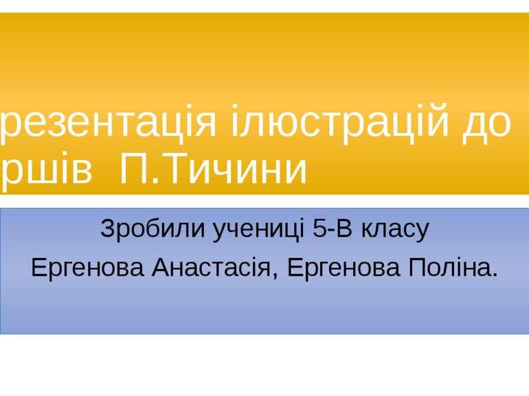Презентація ілюстрацій до віршів П.Тичини Зробили учениці 5-В класу Ергенова ...