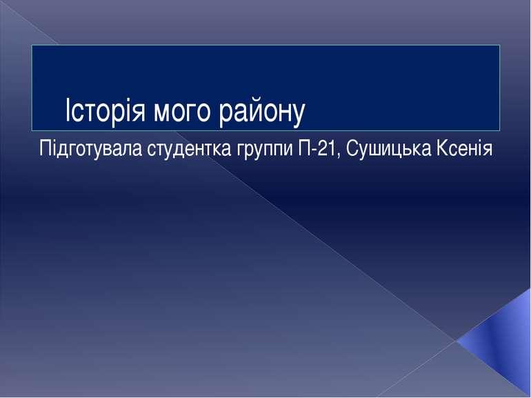Історія мого району Підготувала студентка группи П-21, Сушицька Ксенія