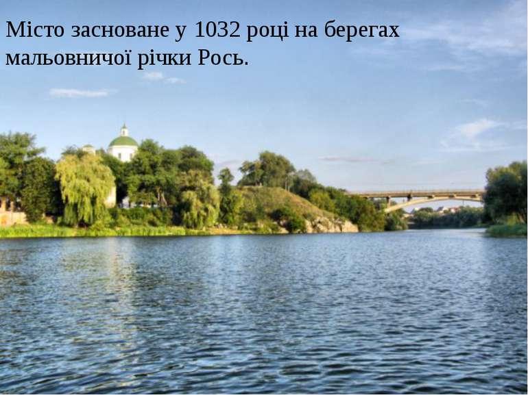 Місто засноване у 1032 році на берегах мальовничої річки Рось.
