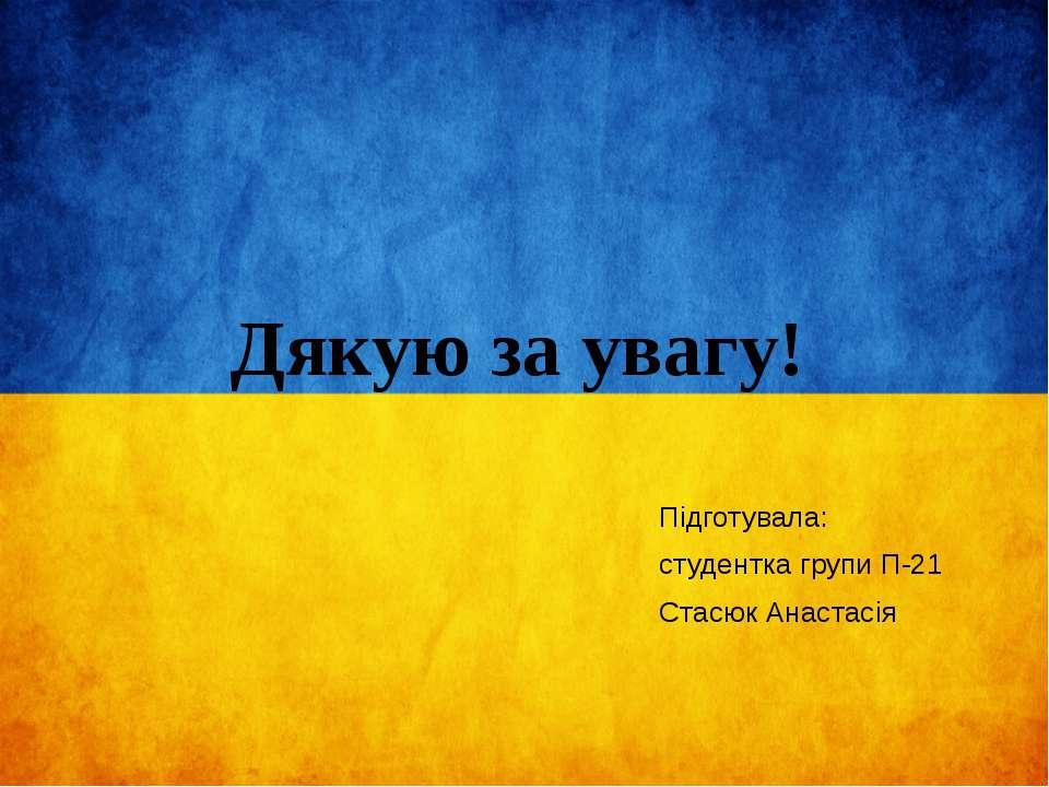 Дякую за увагу! Підготувала: студентка групи П-21 Стасюк Анастасія