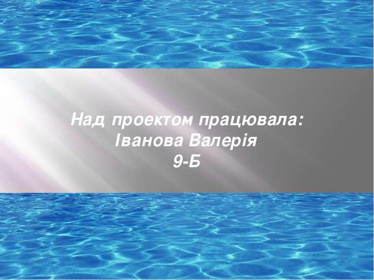 Над проектом працювала: Іванова Валерія 9-Б