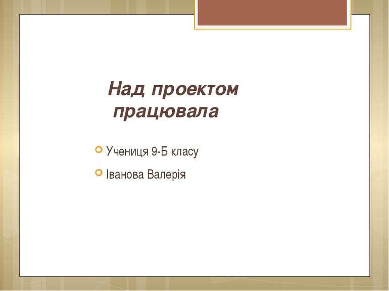 Над проектом працювала Учениця 9-Б класу Іванова Валерія