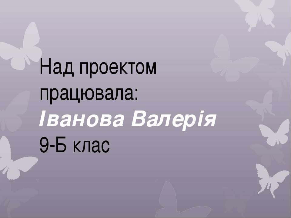 Над проектом працювала: Іванова Валерія 9-Б клас