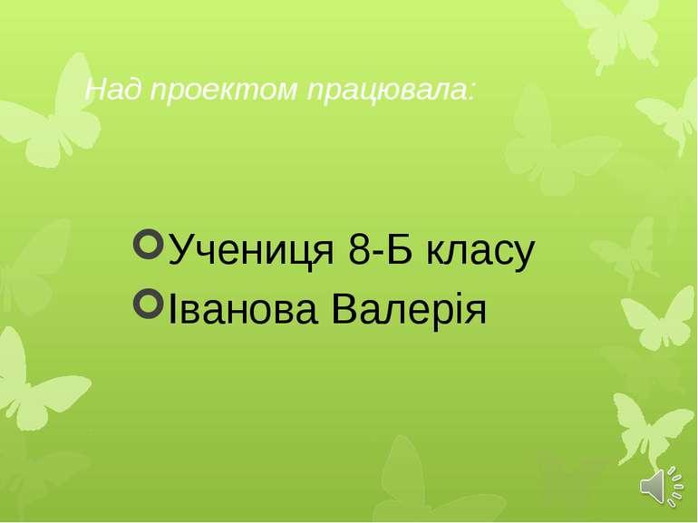 Над проектом працювала: Учениця 8-Б класу Іванова Валерія