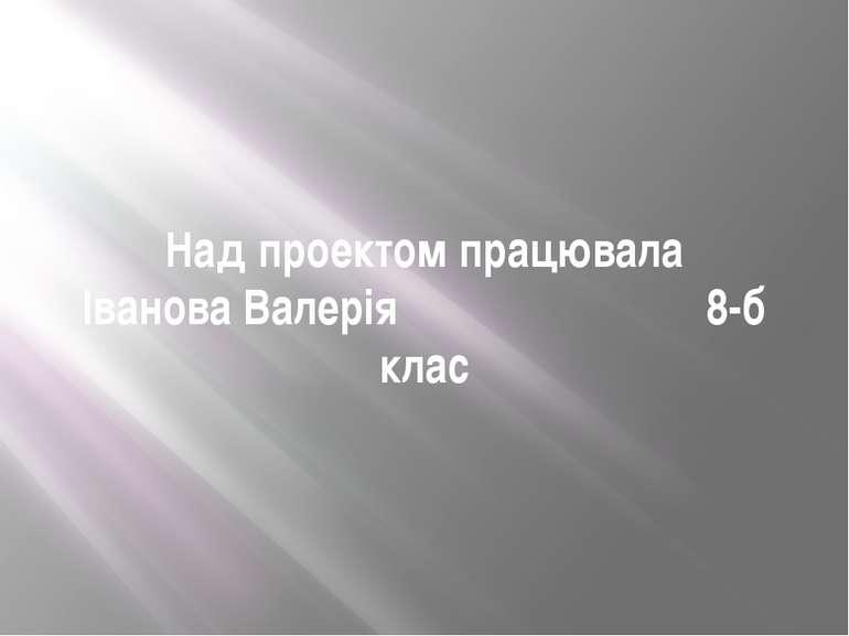 Над проектом працювала Іванова Валерія 8-б клас