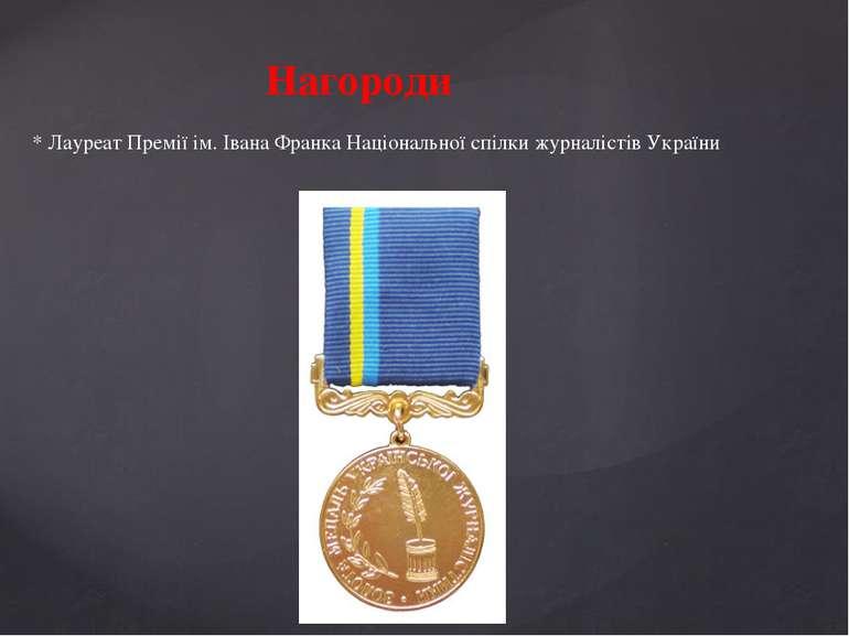 Нагороди * Лауреат Премії ім. Івана Франка Національної спілки журналістів Ук...