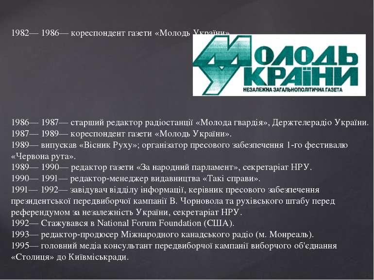 1982— 1986— кореспондент газети «Молодь України». 1986— 1987— старший редакто...