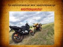 Та найголовніше моє захоплення-це мотоцикли!