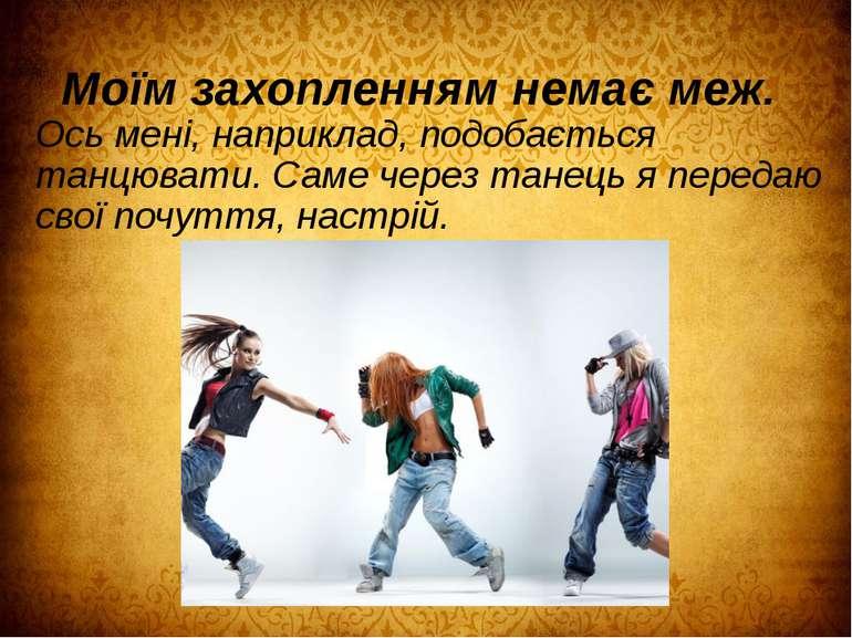 Моїм захопленням немає меж. Ось мені, наприклад, подобається танцювати. Саме ...