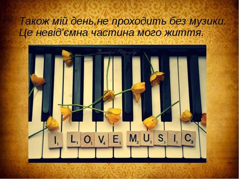 Також мій день,не проходить без музики. Це невід'ємна частина мого життя.